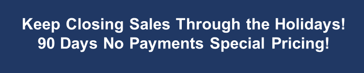 Keep Closing Sales Through the Holidays! 90 Days No Payments Special Pricing!